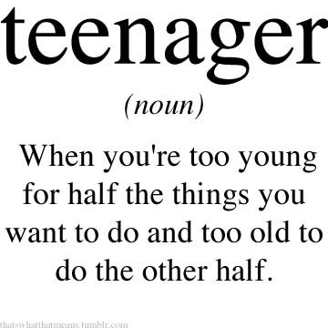 Teenager (noun) -  When you're too young for half the things you want to do and too old to do the other half.