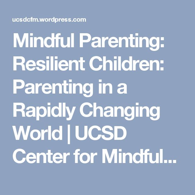 Mindful Parenting: Resilient Children: Parenting in a Rapidly Changing World | UCSD Center for Mindfulness
