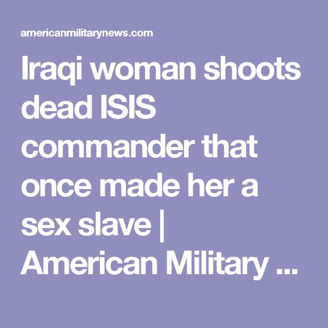Iraqi woman shoots dead ISIS commander that once made her a sex slave | American Military News