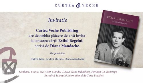 "Your are kindly invited to the book launch of my latest work: ""Exilul Regelui"" – The King's Exile. Saturday 4 June, 5 pm at Bookfest – Curtea Veche Publishing, Pavilion C2 (Romexpo), Bucharest"