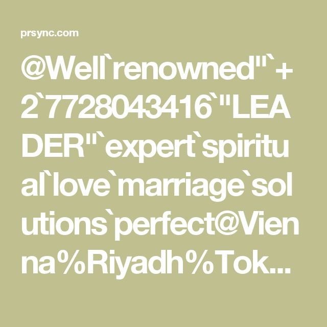 "@Well`renowned""`+2`7728043416`""LEADER""`expert`spiritual`love`marriage`solutions`perfect@Vienna%Riyadh%Tokyo%Lima%Prague%Bratislava%Budapest`Online@"