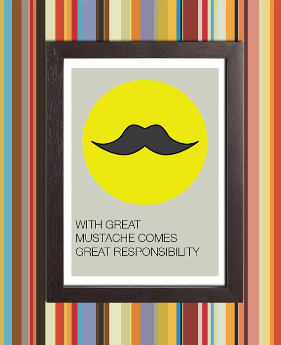 You carry the mustache responsibility for all your brothers. Use it wisely.