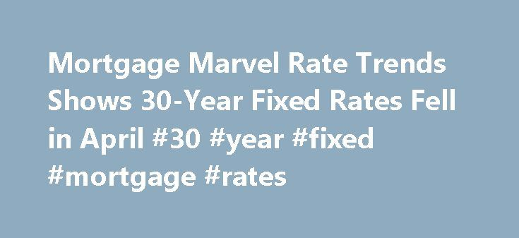Mortgage Marvel Rate Trends Shows 30-Year Fixed Rates Fell in April #30 #year #fixed #mortgage #rates http://mortgage.remmont.com/mortgage-marvel-rate-trends-shows-30-year-fixed-rates-fell-in-april-30-year-fixed-mortgage-rates/  #mortgage marvel # Mortgage Marvel Rate Trends Shows 30-Year Fixed Rates Fell in April MEQUON, WI–(Marketwire -05/02/12)- Mortgage Marvel Rate Trends™, a daily survey of more than 1,000 lenders, shows conforming, 30-year, fixed rates fell in April, closing out the…