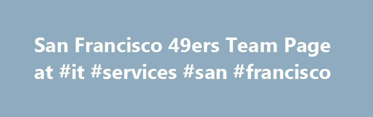 San Francisco 49ers Team Page at #it #services #san #francisco http://real-estate.nef2.com/san-francisco-49ers-team-page-at-it-services-san-francisco/  # Postseason: No Stats Available Experience: No Stats Available Career record: No Stats Available Kyle Shanahan was named the 20th head coach in San Francisco 49ers' history on Feb. 6, 2017. Shanahan has 13 seasons of coaching experience at the NFL level, including the past nine as an offensive coordinator for the Atlanta Falcons (2015-16)…