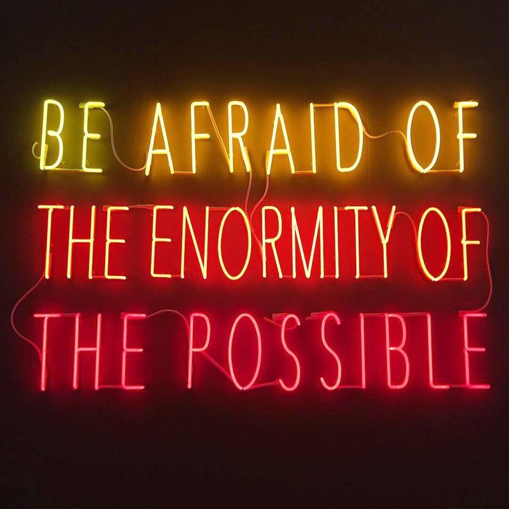 Be afraid of the enormity of the possible.