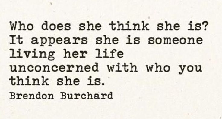 """Who does she think she is? It appears she is someone living her life unconcerned with who you think she is."" - Brendon Burchard"
