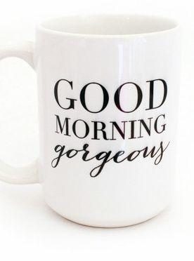 Good morning, gorgeous!