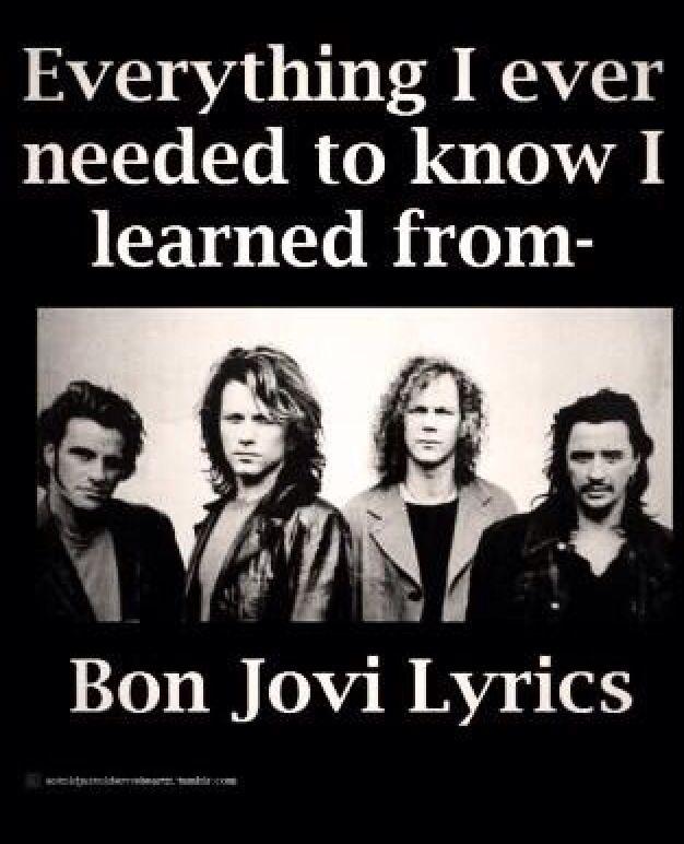 Truth. All I ever needed to know I learned from Bon Jovi lyrics