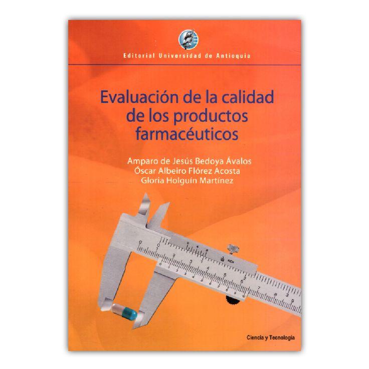 Evaluación de la calidad de los productos farmacéuticos – Amparo de Jesús Bedoya, Oscar Albeiro Flores y Gloria Holguín  – Editorial Universidad de Antioquia www.librosyeditores.com Editores y distribuidores.