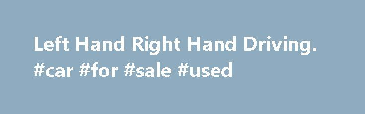 Left Hand Right Hand Driving. #car #for #sale #used http://remmont.com/left-hand-right-hand-driving-car-for-sale-used/  #left hand drive cars # Left Hand And Right Hand Driving Countries Currently around 66% of the worlds population live in countries which drive on the right side of the road, usually (but not always) in vehicles with the drivers seat on the left. There are 76 countries, territories and dependencies which drive on the left. There are numerous theories as to why some countries…