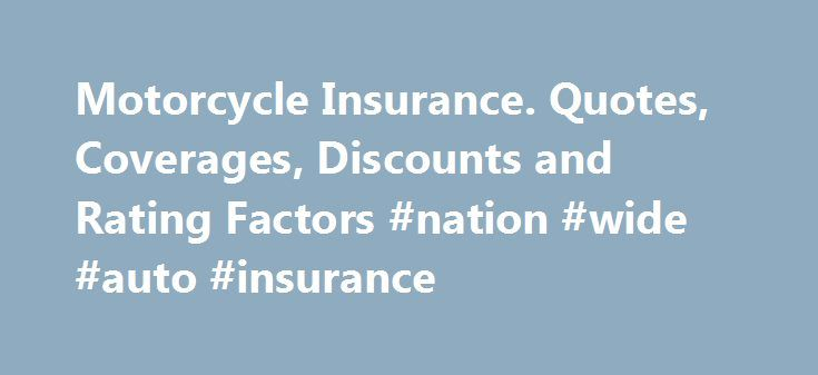 Motorcycle Insurance. Quotes, Coverages, Discounts and Rating Factors #nation #wide #auto #insurance http://insurance.remmont.com/motorcycle-insurance-quotes-coverages-discounts-and-rating-factors-nation-wide-auto-insurance/  #motorbike insurance # Motorcycle Insurance No matter what type of information you need to know about motorcycle insurance―including types of coverages, state requirements, where to get quotes, how to find the best rates, how to take advantage of discounts, and how to…