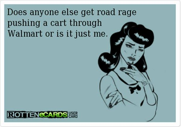 Does anyone else get road rage pushing a cart through Wal-Mart, or is it just me? Funny Ecards