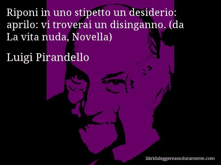 Aforisma di Luigi Pirandello , Riponi in uno stipetto un desiderio, aprilo, vi troverai un disinganno. (da La vita nuda, Novella)