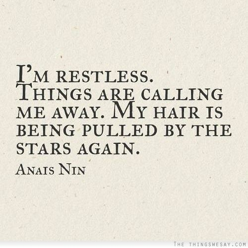 I'm restless things are calling me away my hair is being pulled by the stars again
