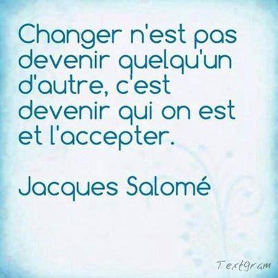 Changer n'est pas devenir quelqu'un d'autre, c'est devenir qui on est et l'accepter - Jacques Salomé