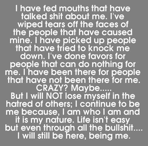 Keep talking shit... Because I am going to keep being true to myself.