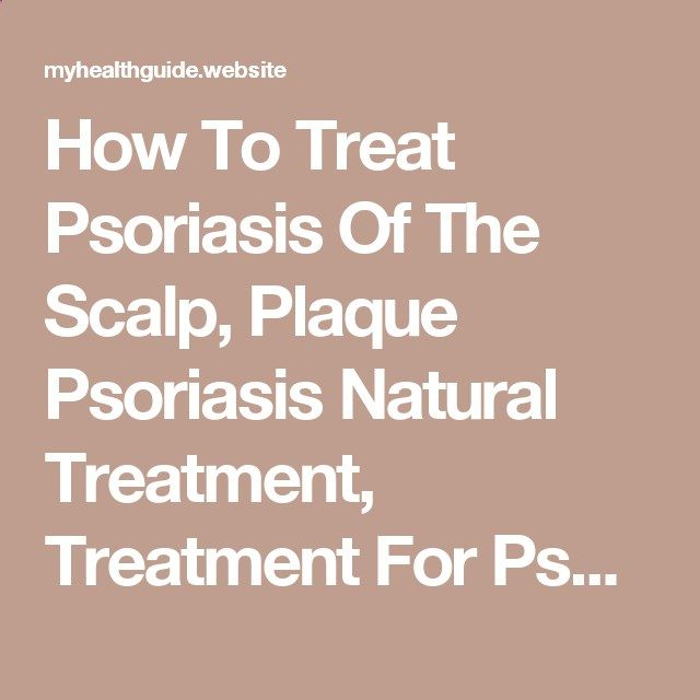 How To Treat Psoriasis Of The Scalp, Plaque Psoriasis Natural Treatment, Treatment For Psoriasis On | My Health
