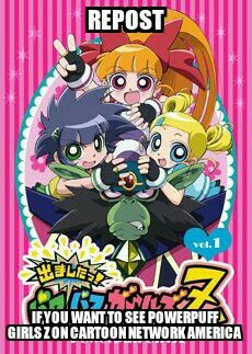PLEASE REPOST IF YOU WANT TO SEE POWERPUFF GIRLS Z, THE ANIME VERSION OF POWERPUFF GIRLS, ON CARTOON NETWORK AMERICA. I REALLY LIKE THIS ADAPTION AND AM DISSAPOINTED THAT THEY NEVER SHOW IT IN AMERICA, AND THERE IS EVEN ENGLISH DUB. PLEASE REPOST!!!!!!!!!!!!!!
