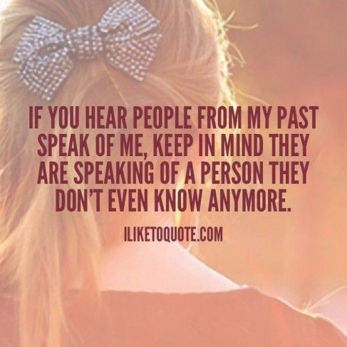 If you hear people from my past speak of me, keep in mind they are speaking of a person they don't even know anymore. #movingon #quotes