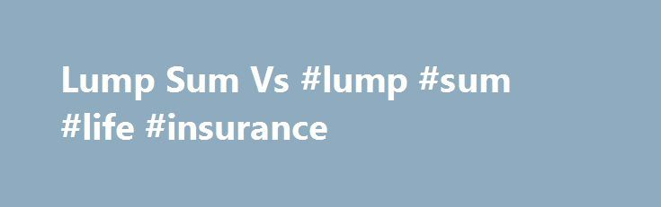 Lump Sum Vs #lump #sum #life #insurance http://uganda.nef2.com/lump-sum-vs-lump-sum-life-insurance/  # Lump Sum Vs. Annuity Key Points If you have a defined benefit plan, you'll likely face a choice at retirement between taking a one-time lump-sum payout or receiving a monthly payment the rest of your life. Here we take a look at some important factors to consider if you're faced with this decision. Helpful information for anyone with a defined benefit pension plan who is nearing retirement.