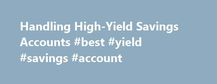 Handling High-Yield Savings Accounts #best #yield #savings #account http://massachusetts.nef2.com/handling-high-yield-savings-accounts-best-yield-savings-account/  # Handling High-Yield Savings Accounts For most Americans opening a savings account is the first step in taking control of their personal finances. And while a savings account can be an important, safe way to keep cash available, a standard savings account is going to earn a scant amount of interest and, when factoring in…