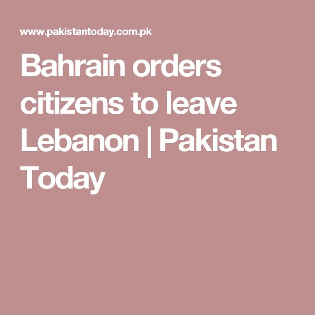 Bahrain orders citizens to leave Lebanon | Pakistan Today