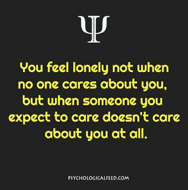 you feel lonely not when no one cares about you, but when someone you expect to care doesn't care about you at all.