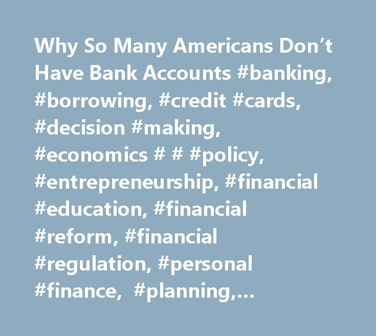 Why So Many Americans Don't Have Bank Accounts #banking, #borrowing, #credit #cards, #decision #making, #economics # # #policy, #entrepreneurship, #financial #education, #financial #reform, #financial #regulation, #personal #finance, #planning, #psychology #of #money, #saving # # #spending, # http://solomon-islands.remmont.com/why-so-many-americans-dont-have-bank-accounts-banking-borrowing-credit-cards-decision-making-economics-policy-entrepreneurship-financial-education-financial-reform-f…