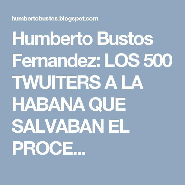 Humberto Bustos Fernandez: LOS 500 TWUITERS A LA HABANA QUE SALVABAN EL PROCE...