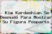http://tecnoautos.com/wp-content/uploads/imagenes/tendencias/thumbs/kim-kardashian-se-desnudo-para-mostrar-su-figura-posparto.jpg Kim Kardashian. Kim Kardashian se desnudó para mostrar su figura posparto, Enlaces, Imágenes, Videos y Tweets - http://tecnoautos.com/actualidad/kim-kardashian-kim-kardashian-se-desnudo-para-mostrar-su-figura-posparto/
