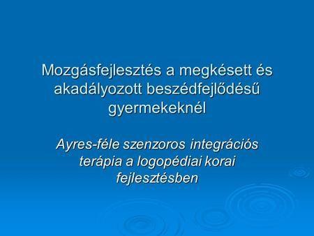 Mozgásfejlesztés a megkésett és akadályozott beszédfejlődésű gyermekeknél Ayres-féle szenzoros integrációs terápia a logopédiai korai fejlesztésben.