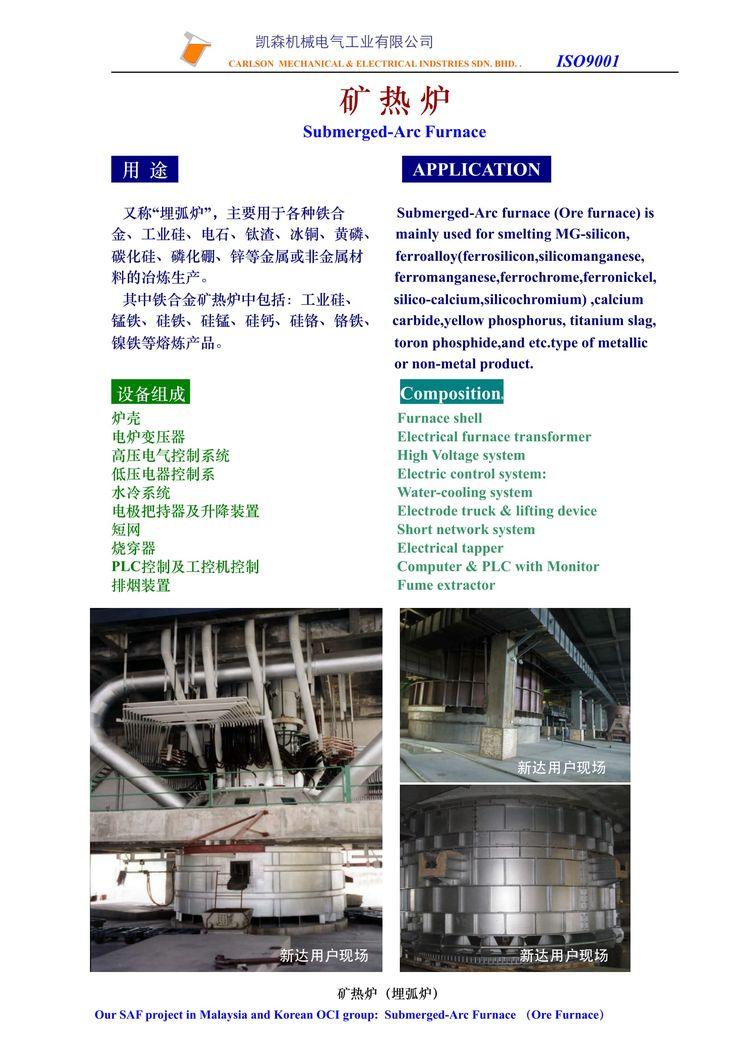 Submerged Arc Furnace, 矿热炉 Submerged-Arc furnace (Ore furnace) is mainly used for smelting MG-silicon, ferroalloy (ferrosilicon, silicomanganese,  ferromanganese, ferrochrome, ferronickel,  silico-calcium,silicochromium) ,calcium carbide,yellow phosphorus, titanium slag, toron phosphide, and etc.type of metallic or non-metal product.