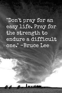 """""""Don't pray for an easy life. Pray for the strength to endure a difficult one."""" -Bruce Lee"""