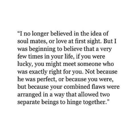 I no longer believe in the idea of soulmates, or love at first sight. But i was beginning to believe that a very few times in your life, if you were lucky, you might meet someone who was exactly right for you. Not because he was perfect, or because you were, but because your combined flaws were arranged in a way that allowed two seperate beings to hinge together.
