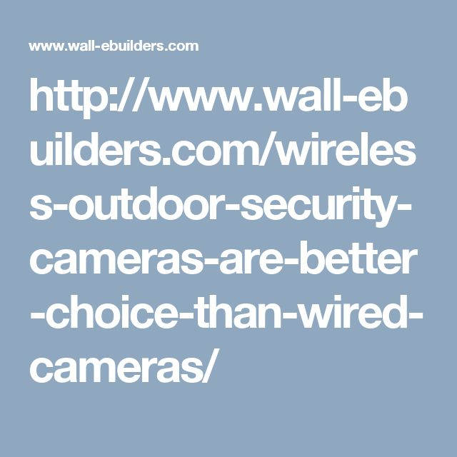 http://www.wall-ebuilders.com/wireless-outdoor-security-cameras-are-better-choice-than-wired-cameras/