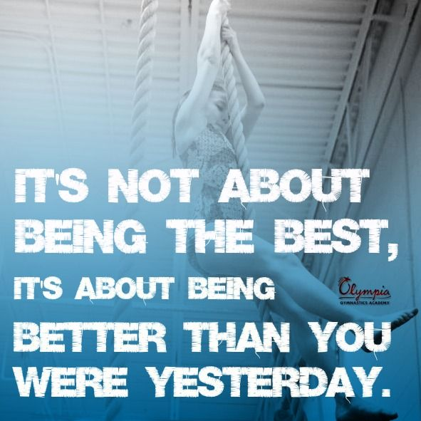 """It's not about being the best, it's about being better than you were yesterday."""