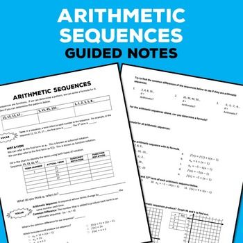 Use Arithmetic Sequences Guided Notes to help your students learn vocabulary terms, subscript and function notation, and how to write a formula for a sequence.  The notes cover how to identify an arithmetic sequence, writing equations, and practice problems involving evaluating, matching formulas to sequences, and graphing.You will receive the 2 pages of student handouts along with answer keys in PDF format.