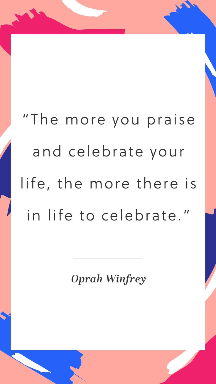 """The more you praise and celebrate your life, the more there is in life to celebrate."" - Oprah Winfrey"