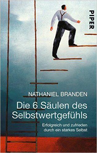 Die 6 Säulen des Selbstwertgefühls: Erfolgreich und zufrieden durch ein starkes Selbst: Amazon.de: Nathaniel Branden, Anni Pott: Bücher