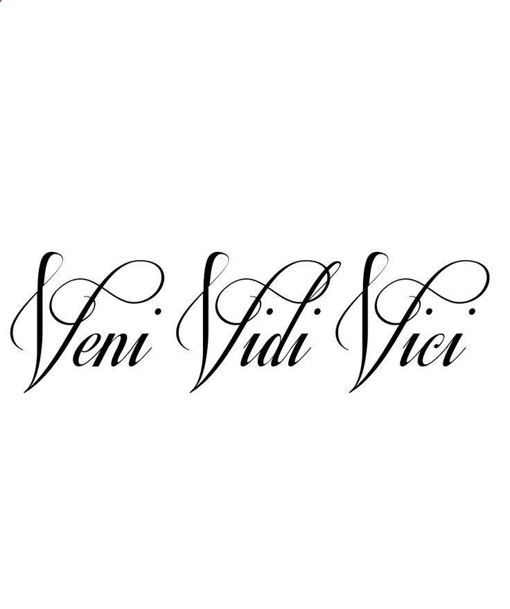 Tattoo idea.......  Veni ~ Vidi ~ Vici (I came, I saw, I conquered) this needs to happen