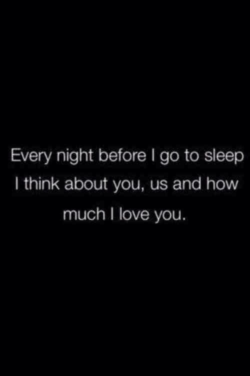 Every night before I go to sleep I think about you, us and how much I love you. Oh how I love you! ❤️