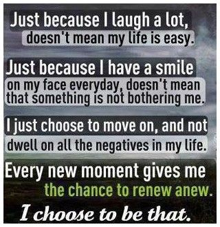 Just because I laugh a lot, doesn't mean my life is easy. Just because I have a smile on my face everyday, doesn't mean that something is not bothering me. I just choose to move on, and not dwell on all the negatives in my life. Every new moment gives me the chance to renew anew. I choose to be that.