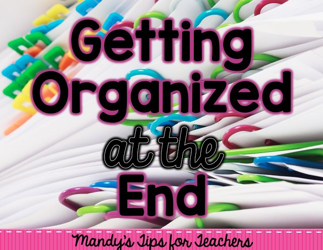 End of the Year Organization - Mandy's Tips for Teachers