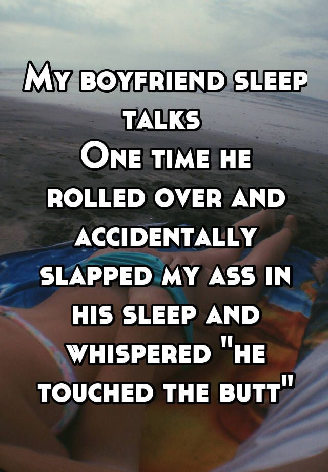 "My boyfriend sleep talks  One time he rolled over and accidentally slapped my ass in his sleep and whispered ""he touched the butt"""
