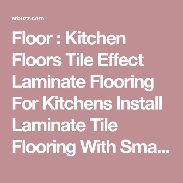 Floor : Kitchen Floors Tile Effect Laminate Flooring For Kitchens Install Laminate Tile Flooring With Small Cabinets Made Of Wood The Steps In Cleaning Laminate Floors Kitchen. In Kitchen. Mumsnet.