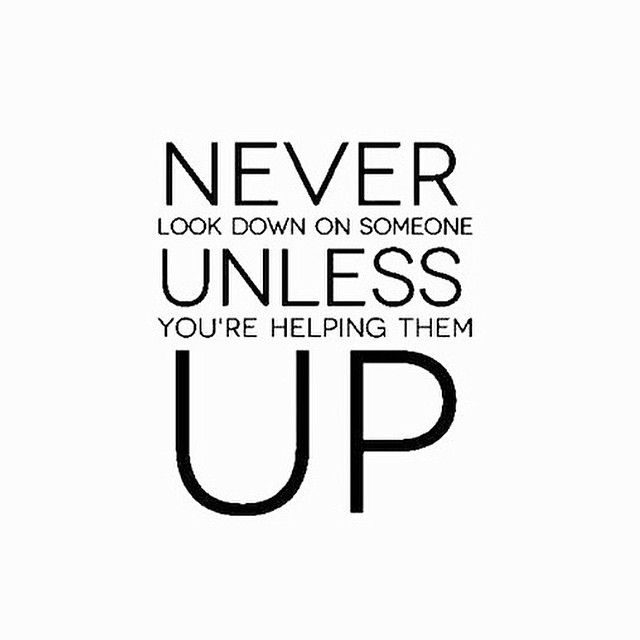 never look down on someone unless your helping them up Who said, never look down on anyone unless you're helping them up.