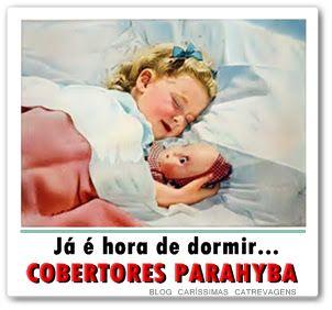 """From Blog Caríssimas Catrevagens...: """" JÁ É HORA DE DORMIR..."""" COM OS COBERTORES PARAHYBA."""