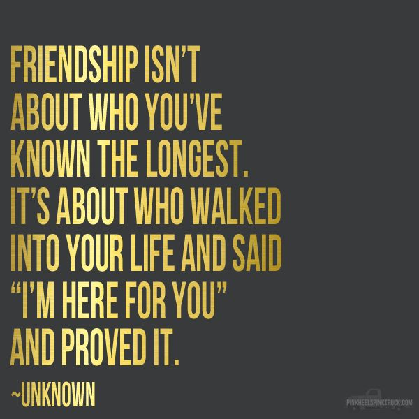 "Friendship isn't about who you've known the longest. It's about who walked into your life and said ""I'm here for you"" and proved it."