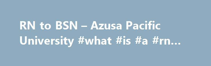 RN to BSN – Azusa Pacific University #what #is #a #rn #bsn http://boston.remmont.com/rn-to-bsn-azusa-pacific-university-what-is-a-rn-bsn/  # Azusa Pacific University Featured Links At a Glance *Base Cost (cost per unit x program units) is provided to aid in program comparison only. All stated financial information is subject to change. View additional tuition information . RN to BSN With more hospitals now requiring nurses to have a BSN degree, Azusa Pacific's accelerated Registered Nurse to…