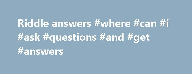 Riddle answers #where #can #i #ask #questions #and #get #answers http://answer.remmont.com/riddle-answers-where-can-i-ask-questions-and-get-answers/  #riddle answers # Best answer: First, may I thank you, and also congratulate you for posting such an amazing, and appropriate question. You ve certainly generated a huge response. One thing I ve noticed that I find both interesting and disturbing in many of the answers is the immediate reference to a certain description of […]